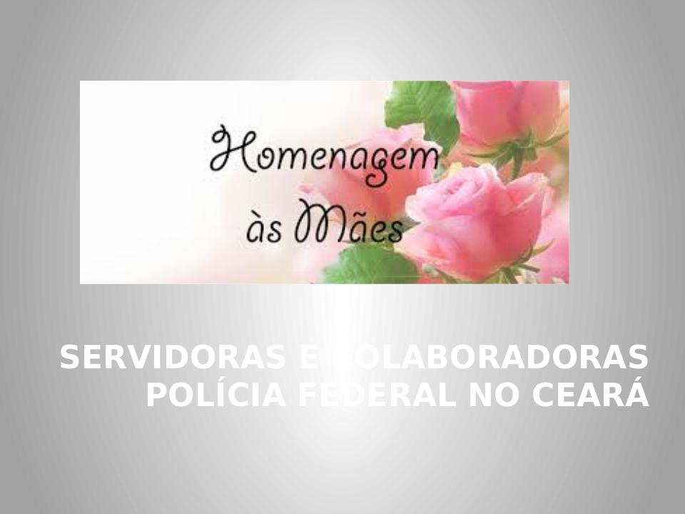 Homenagem às mães - Servidoras e Colaboradoras da PF/CE